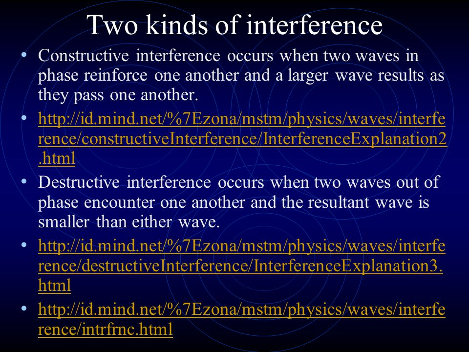 Two kinds of interference Constructive interference occurs when two waves in phase reinforce one another and a larger wave results as they pass one another.