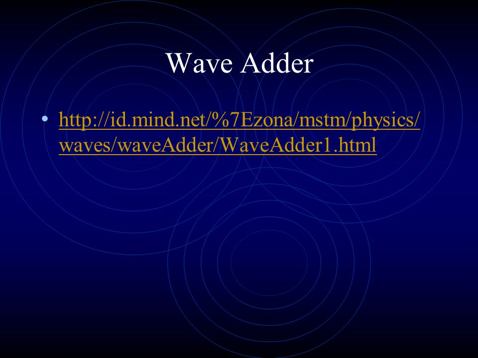 Wave Adder http://id.mind.net/%7Ezona/mstm/physics/ waves/waveAdder/WaveAdder1.html http://id.mind.net/%7Ezona/mstm/physics/ waves/waveAdder/WaveAdder1.html