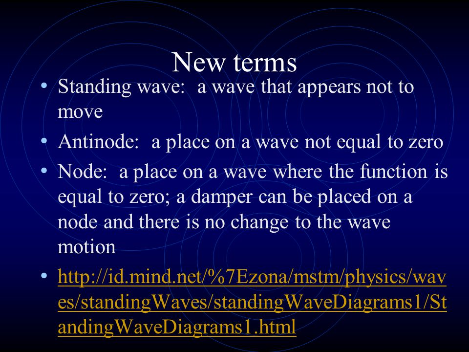New terms Standing wave: a wave that appears not to move Antinode: a place on a wave not equal to zero Node: a place on a wave where the function is equal to zero; a damper can be placed on a node and there is no change to the wave motion http://id.mind.net/%7Ezona/mstm/physics/wav es/standingWaves/standingWaveDiagrams1/St andingWaveDiagrams1.html http://id.mind.net/%7Ezona/mstm/physics/wav es/standingWaves/standingWaveDiagrams1/St andingWaveDiagrams1.html
