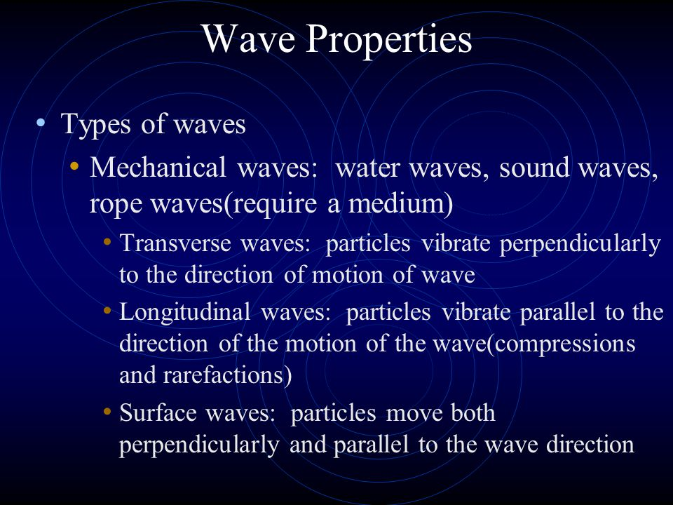 Wave Properties Types of waves Mechanical waves: water waves, sound waves, rope waves(require a medium) Transverse waves: particles vibrate perpendicularly to the direction of motion of wave Longitudinal waves: particles vibrate parallel to the direction of the motion of the wave(compressions and rarefactions) Surface waves: particles move both perpendicularly and parallel to the wave direction