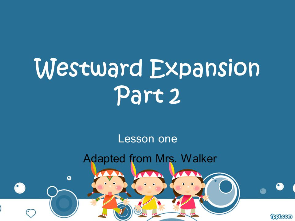 Westward Expansion Part 2 Lesson one Adapted from Mrs. Walker