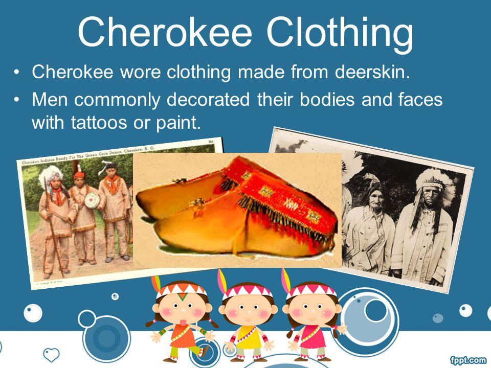 Cherokee Clothing Cherokee wore clothing made from deerskin.