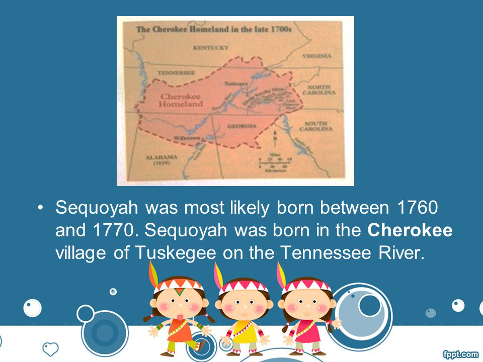 Sequoyah was most likely born between 1760 and 1770.