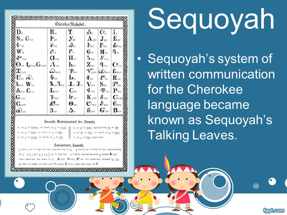Sequoyah Sequoyah's system of written communication for the Cherokee language became known as Sequoyah's Talking Leaves.
