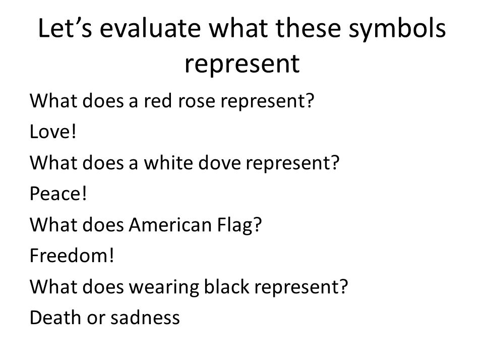 Let's evaluate what these symbols represent What does a red rose represent? Love! What does a white dove represent? Peace! What does American Flag? Fr