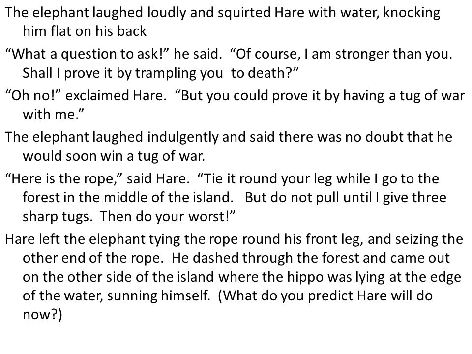 """The elephant laughed loudly and squirted Hare with water, knocking him flat on his back """"What a question to ask!"""" he said. """"Of course, I am stronger t"""