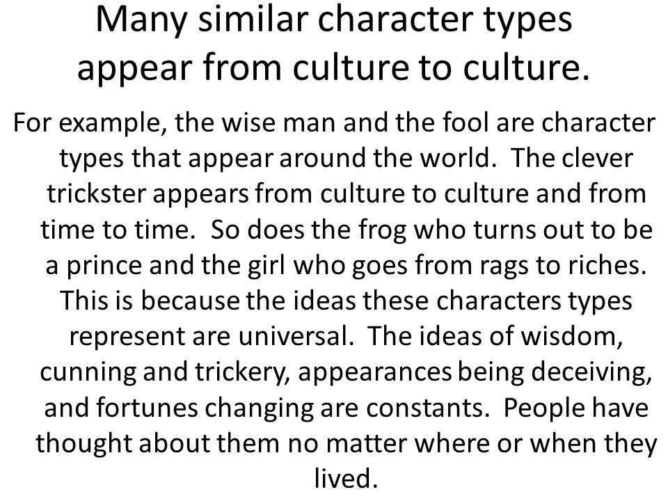 Many similar character types appear from culture to culture. For example, the wise man and the fool are character types that appear around the world.