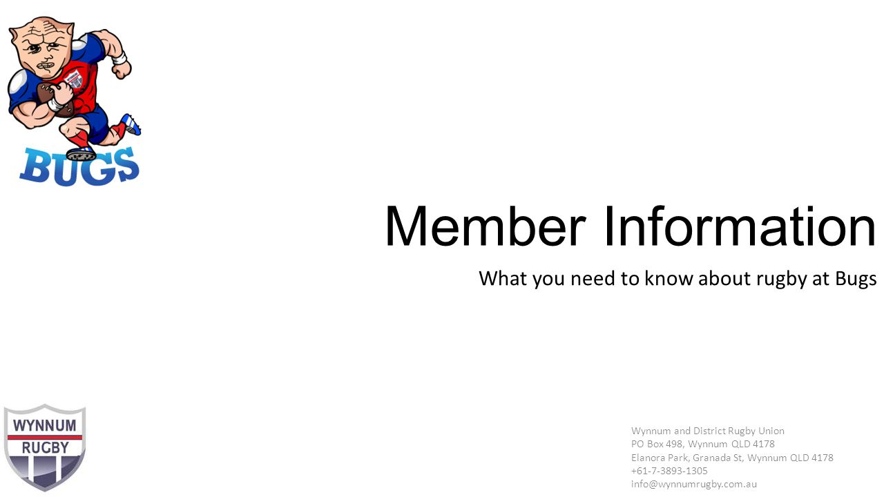 Member Information What you need to know about rugby at Bugs Wynnum and District Rugby Union PO Box 498, Wynnum QLD 4178 Elanora Park, Granada St, Wynnum QLD 4178 +61-7-3893-1305 info@wynnumrugby.com.au