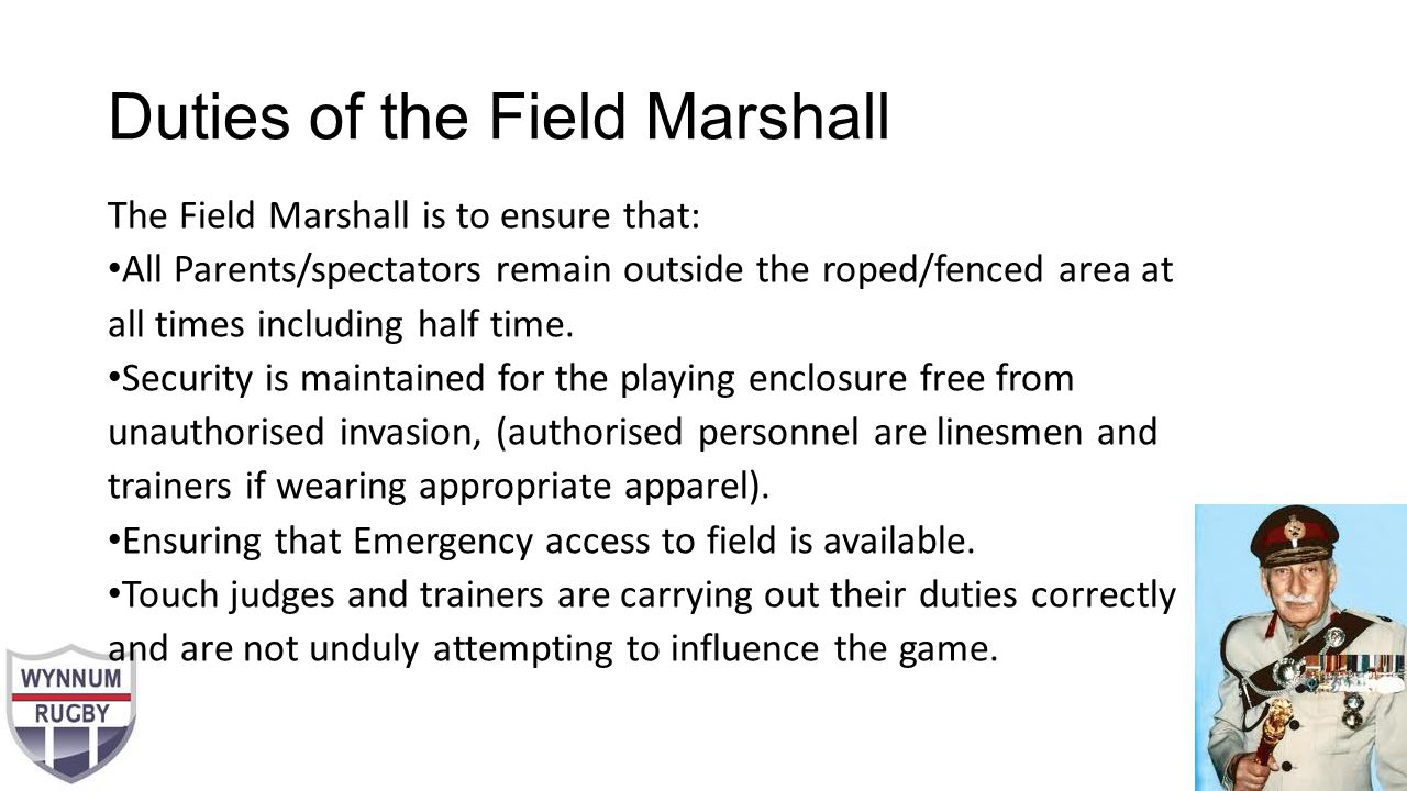 Duties of the Field Marshall The Field Marshall is to ensure that: All Parents/spectators remain outside the roped/fenced area at all times including half time.