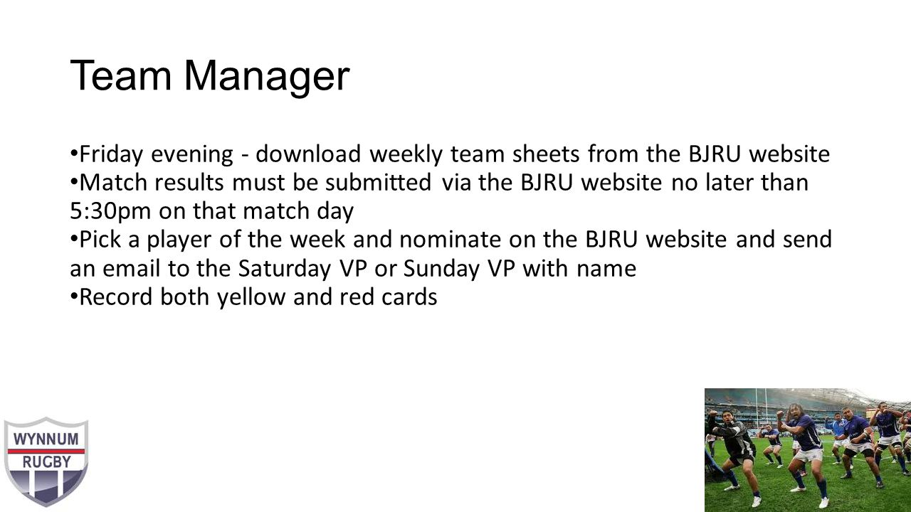Team Manager Friday evening - download weekly team sheets from the BJRU website Match results must be submitted via the BJRU website no later than 5:30pm on that match day Pick a player of the week and nominate on the BJRU website and send an email to the Saturday VP or Sunday VP with name Record both yellow and red cards