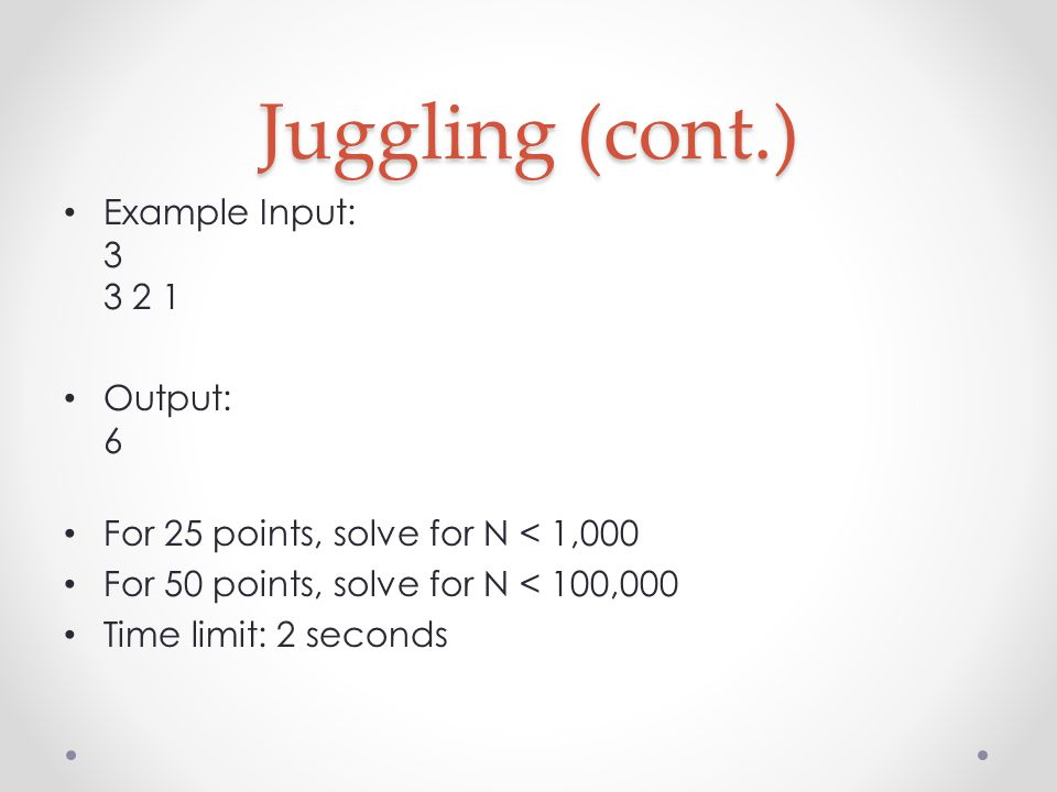 Juggling (cont.) Example Input: 3 3 2 1 Output: 6 For 25 points, solve for N < 1,000 For 50 points, solve for N < 100,000 Time limit: 2 seconds