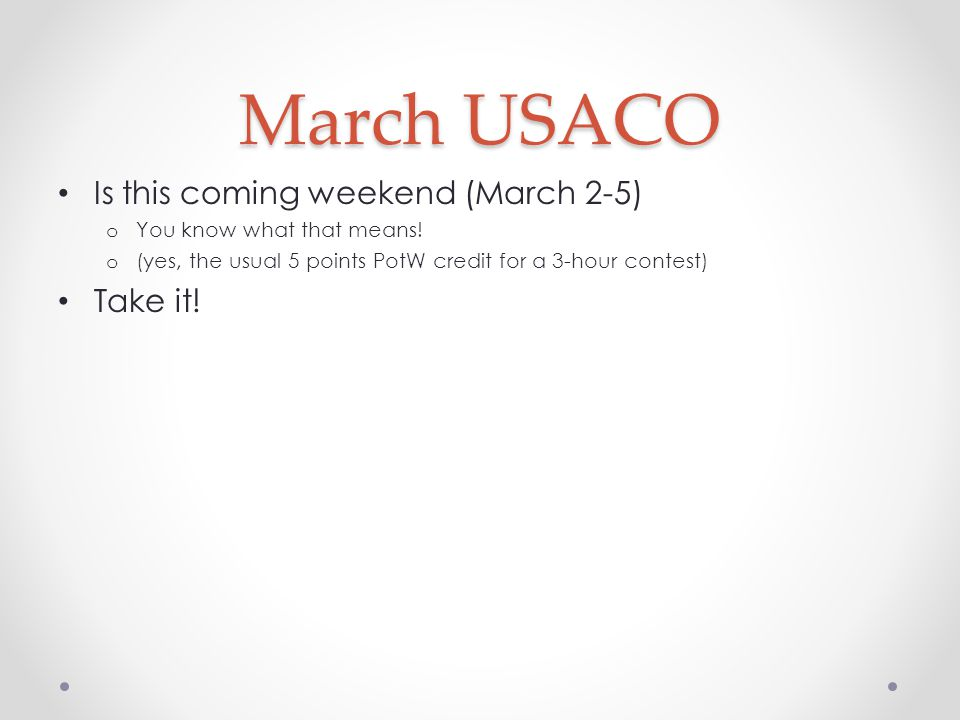 March USACO Is this coming weekend (March 2-5) o You know what that means! o (yes, the usual 5 points PotW credit for a 3-hour contest) Take it!
