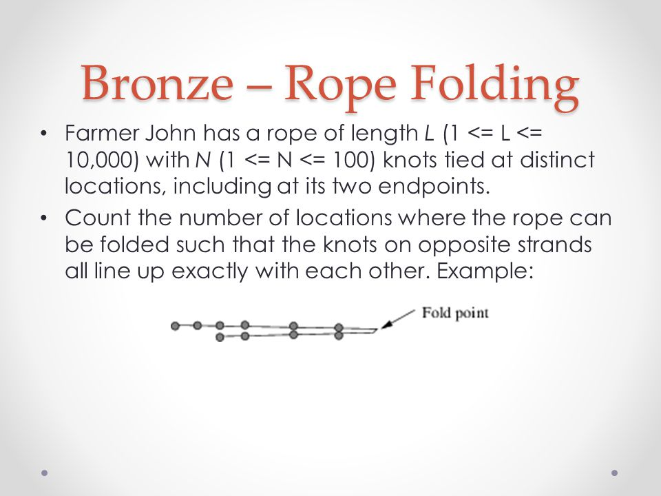 Rope Folding - Solution Sort the knot locations, build an array of differences o 0, 2, 4, 6, 10 would become 2, 2, 2, 4 Any prefix or suffix of the difference array that is a palindrome corresponds to a valid fold (ex: 2, 2; 2, 2, 2) Bounds are small enough to brute force check for palindromes