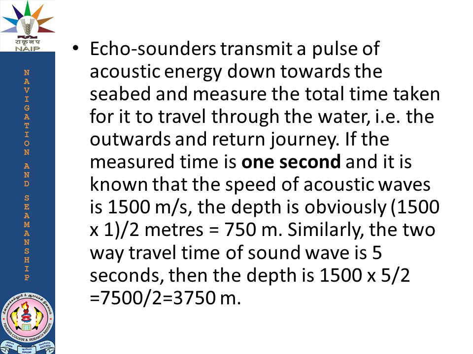 Echo-sounders transmit a pulse of acoustic energy down towards the seabed and measure the total time taken for it to travel through the water, i.e.