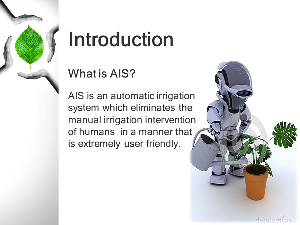 Introduction What is AIS? AIS is an automatic irrigation system which eliminates the manual irrigation intervention of humans in a manner that is extr