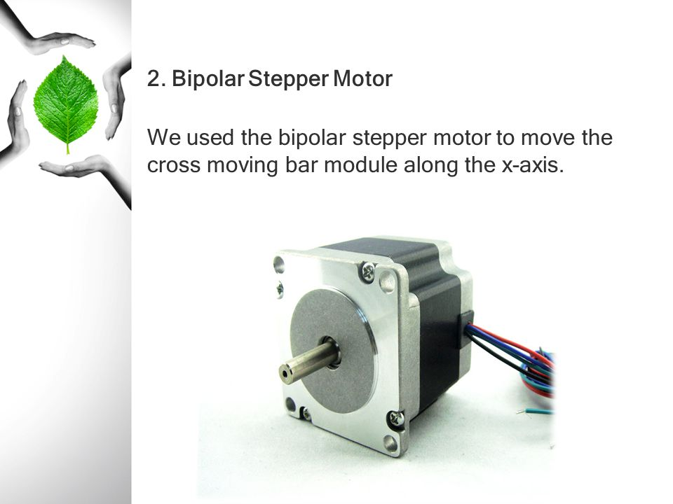 2. Bipolar Stepper Motor We used the bipolar stepper motor to move the cross moving bar module along the x-axis.