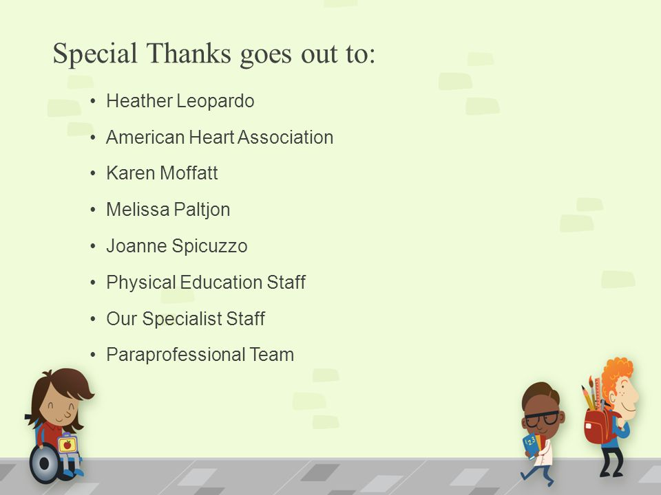 Special Thanks goes out to: Heather Leopardo American Heart Association Karen Moffatt Melissa Paltjon Joanne Spicuzzo Physical Education Staff Our Spe