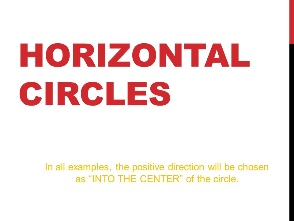 HORIZONTAL CIRCLES In all examples, the positive direction will be chosen as INTO THE CENTER of the circle.