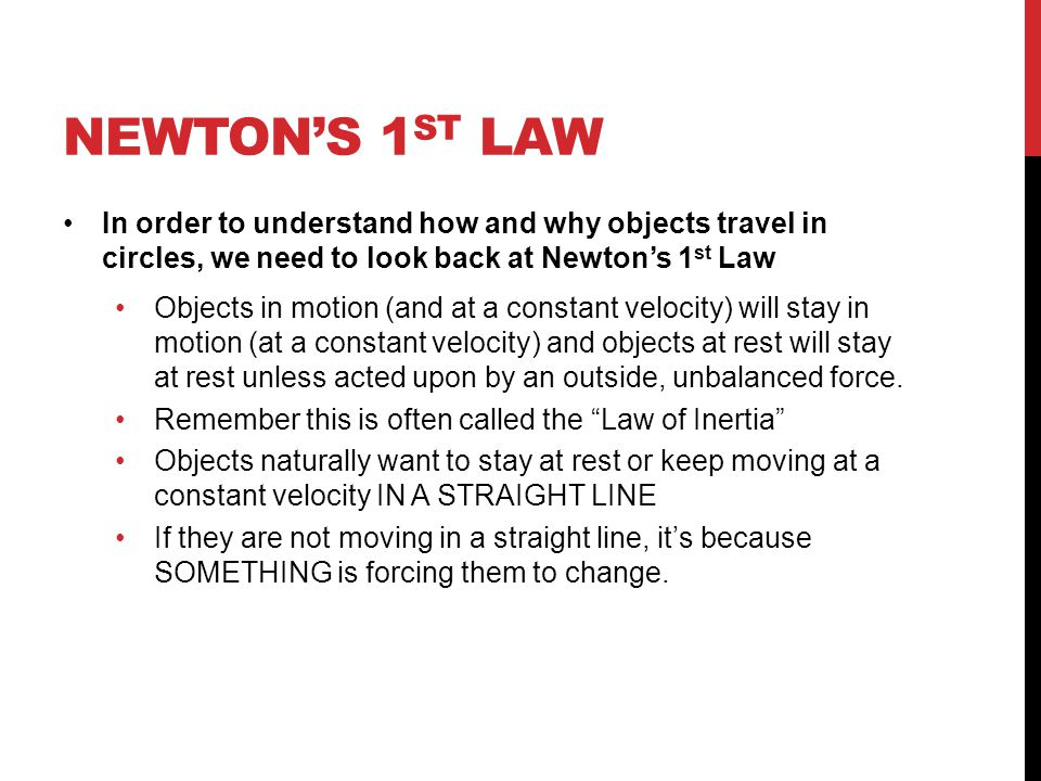 NEWTON'S 1 ST LAW In order to understand how and why objects travel in circles, we need to look back at Newton's 1 st Law Objects in motion (and at a constant velocity) will stay in motion (at a constant velocity) and objects at rest will stay at rest unless acted upon by an outside, unbalanced force.