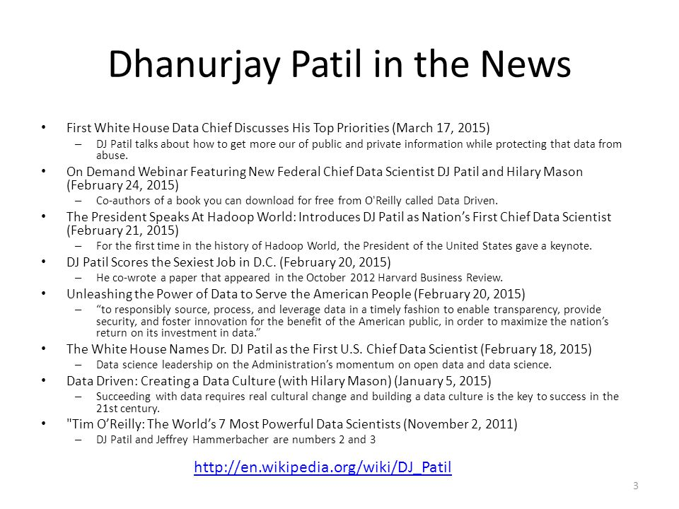 Dhanurjay Patil in the News First White House Data Chief Discusses His Top Priorities (March 17, 2015) – DJ Patil talks about how to get more our of public and private information while protecting that data from abuse.