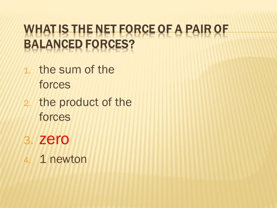 1. the sum of the forces 2. the product of the forces 3. zero 4. 1 newton