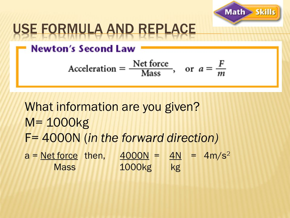 What information are you given? M= 1000kg F= 4000N (in the forward direction) a = Net force then, 4000N = 4N = 4m/s 2 Mass 1000kg kg