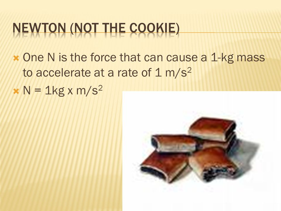  One N is the force that can cause a 1-kg mass to accelerate at a rate of 1 m/s 2  N = 1kg x m/s 2