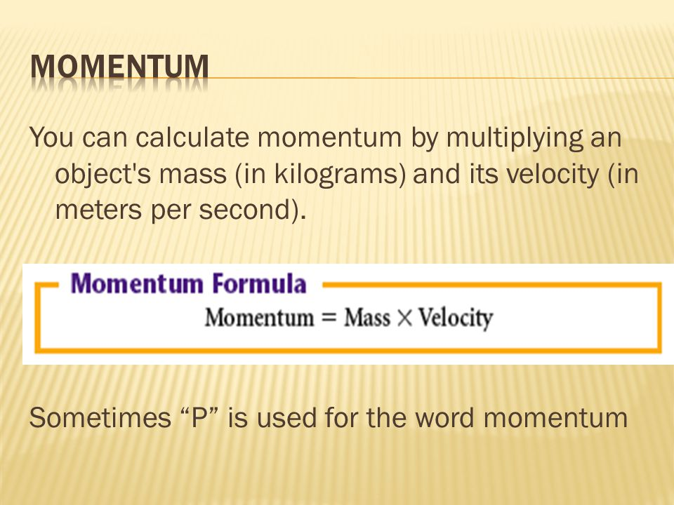 You can calculate momentum by multiplying an object s mass (in kilograms) and its velocity (in meters per second).