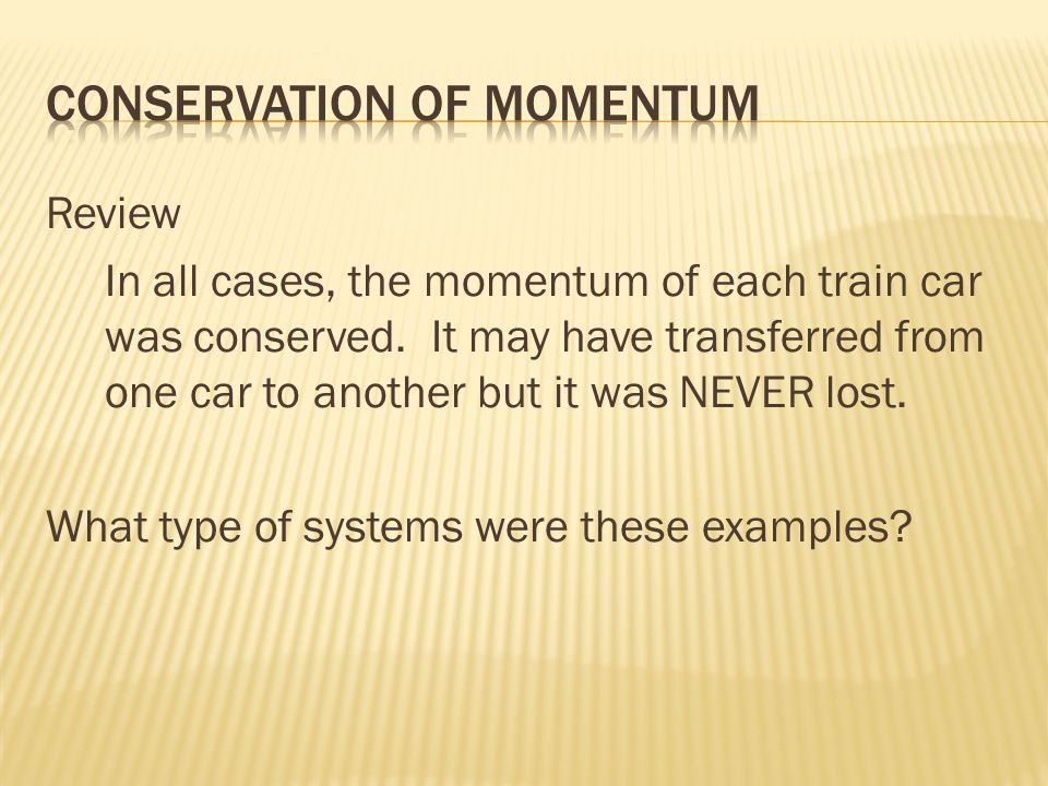 Review In all cases, the momentum of each train car was conserved.