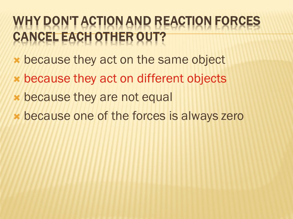  because they act on the same object  because they act on different objects  because they are not equal  because one of the forces is always zero