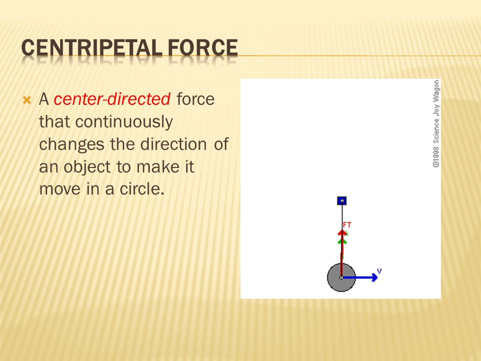  A center-directed force that continuously changes the direction of an object to make it move in a circle.
