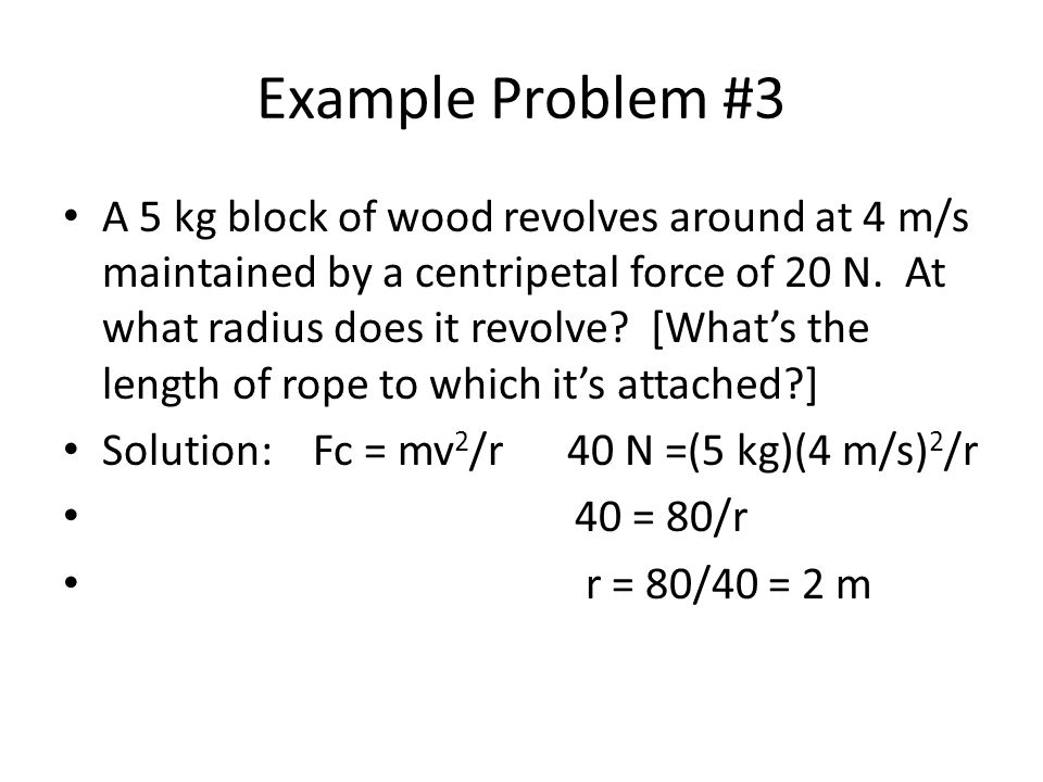 Example Problem #3 A 5 kg block of wood revolves around at 4 m/s maintained by a centripetal force of 20 N.
