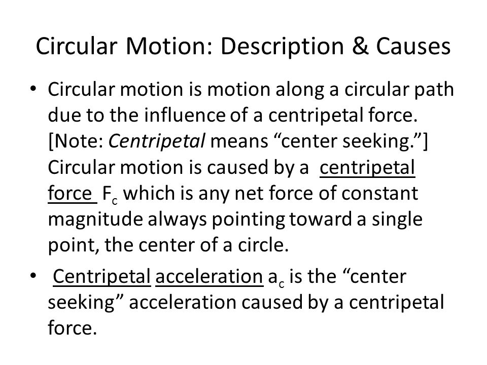 Circular Motion: Description & Causes Circular motion is motion along a circular path due to the influence of a centripetal force.