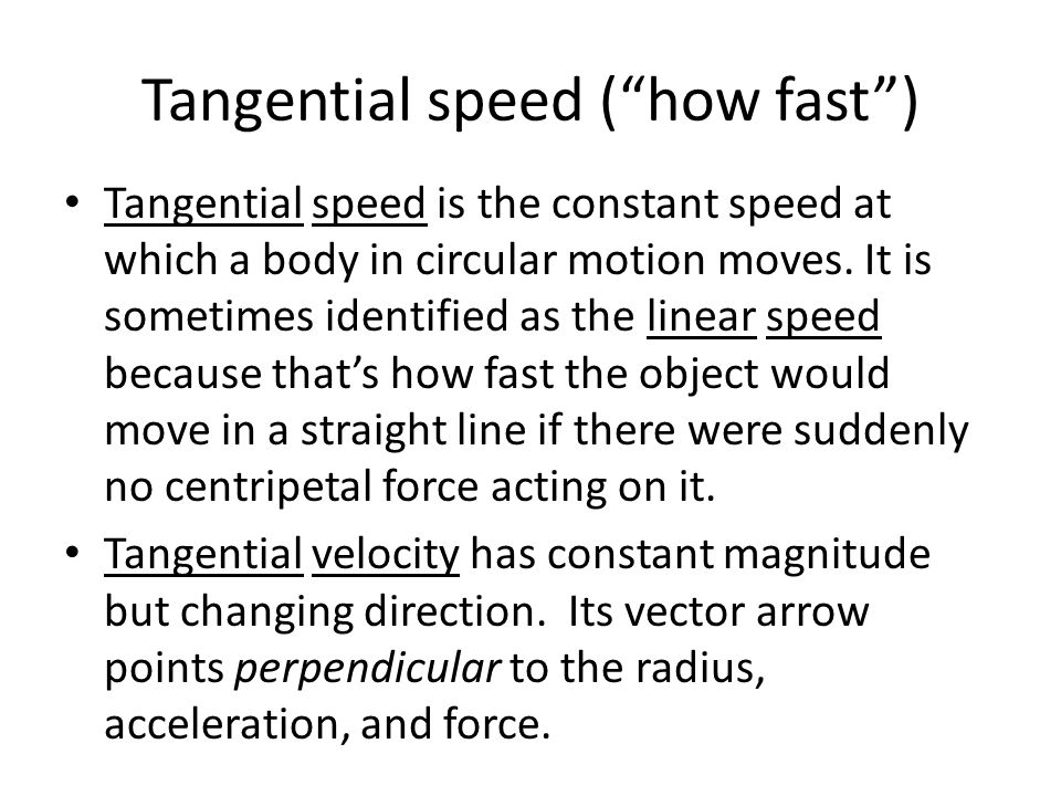 Tangential speed ( how fast ) Tangential speed is the constant speed at which a body in circular motion moves.