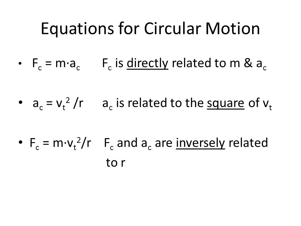 Equations for Circular Motion F c = m∙a c F c is directly related to m & a c a c = v t 2 /r a c is related to the square of v t F c = m∙v t 2 /r F c and a c are inversely related to r