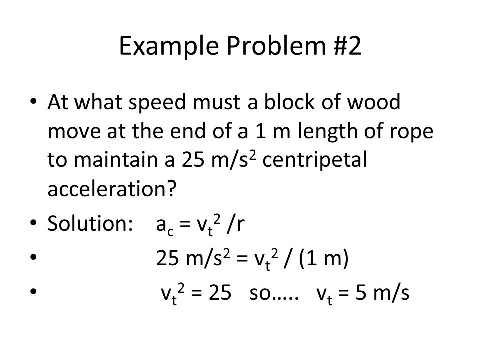 Example Problem #2 At what speed must a block of wood move at the end of a 1 m length of rope to maintain a 25 m/s 2 centripetal acceleration.