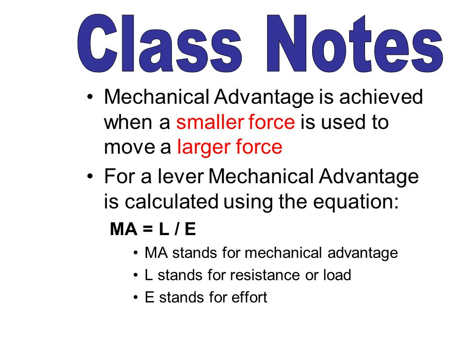 Mechanical Advantage is achieved when a smaller force is used to move a larger force For a lever Mechanical Advantage is calculated using the equation