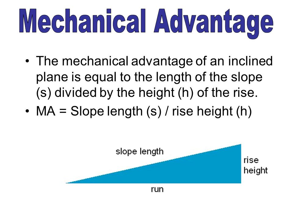 The mechanical advantage of an inclined plane is equal to the length of the slope (s) divided by the height (h) of the rise. MA = Slope length (s) / r