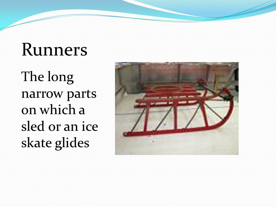 Runners The long narrow parts on which a sled or an ice skate glides
