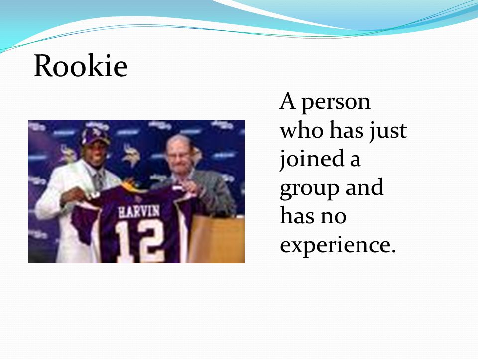Rookie A person who has just joined a group and has no experience.