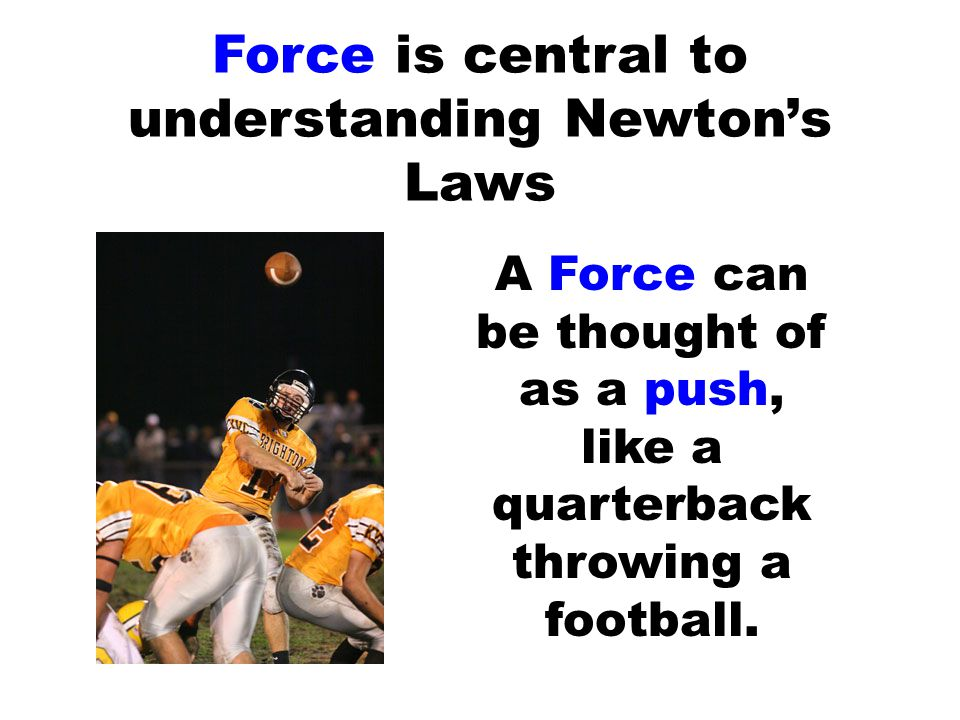 Force is central to understanding Newton's Laws A Force can be thought of as a push, like a quarterback throwing a football.