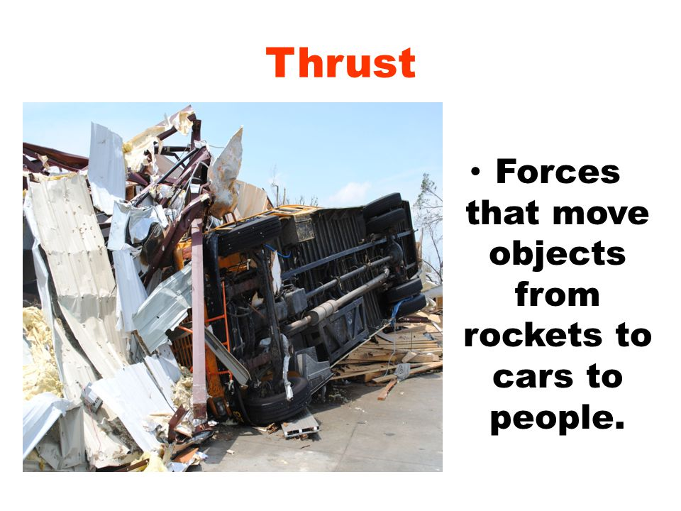 Thrust Forces that move objects from rockets to cars to people.
