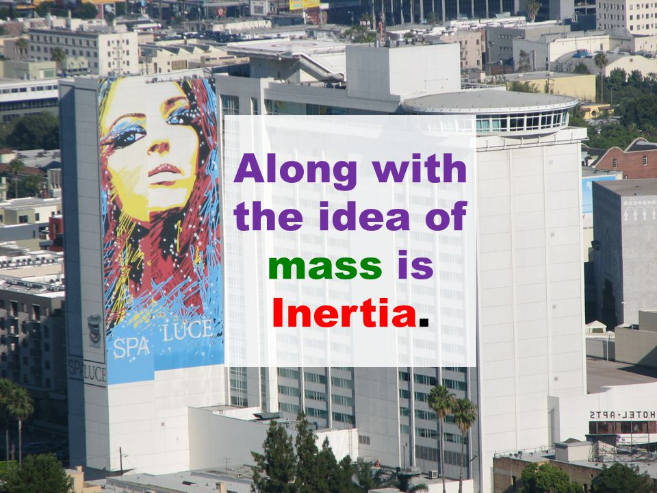 Along with the idea of mass is Inertia.
