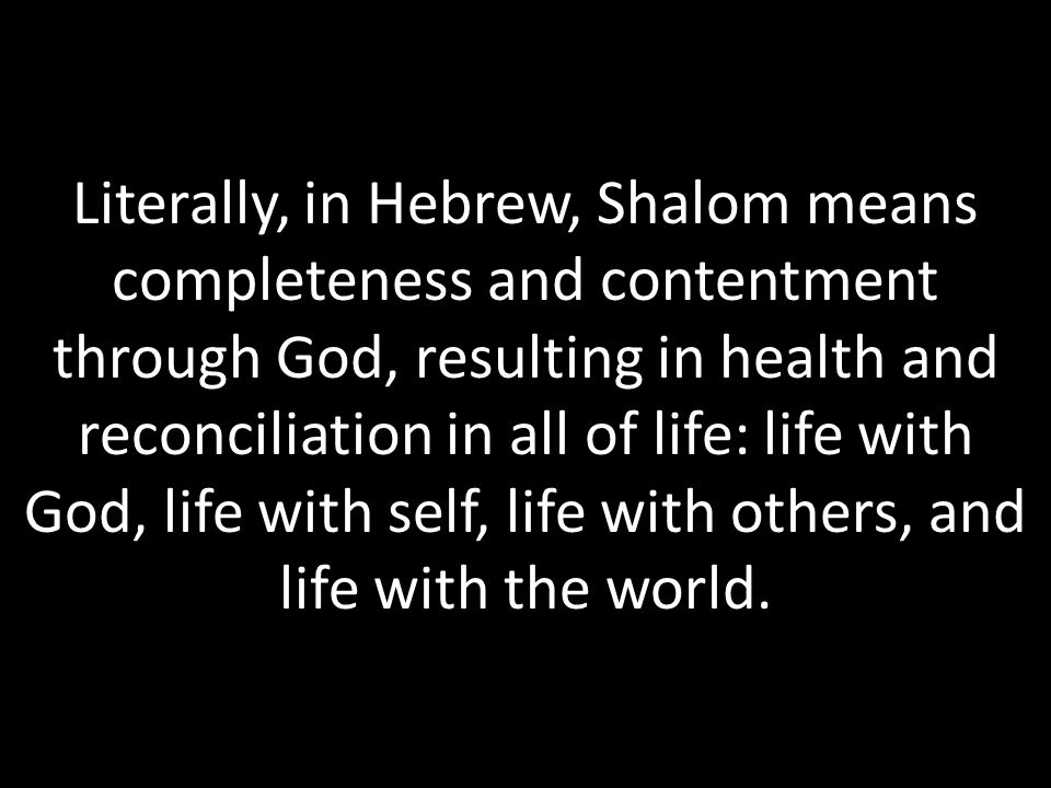 Literally, in Hebrew, Shalom means completeness and contentment through God, resulting in health and reconciliation in all of life: life with God, life with self, life with others, and life with the world.