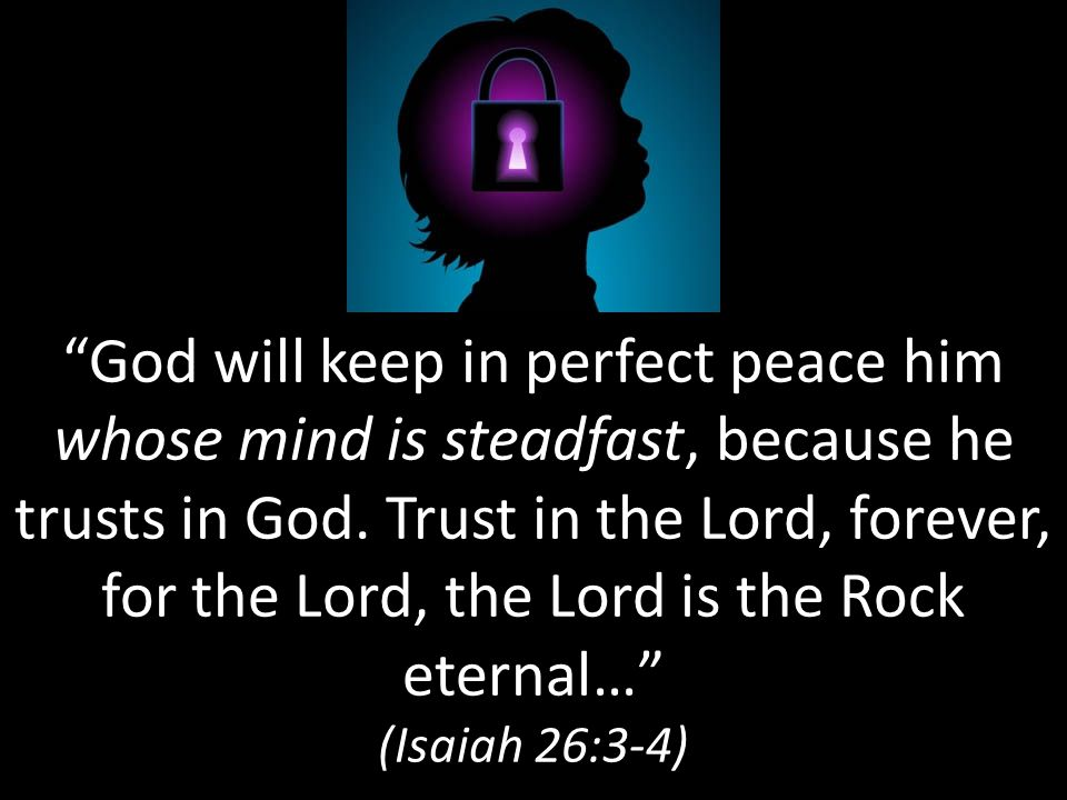 God will keep in perfect peace him whose mind is steadfast, because he trusts in God.