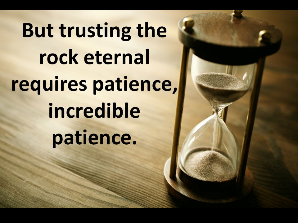 But trusting the rock eternal requires patience, incredible patience.