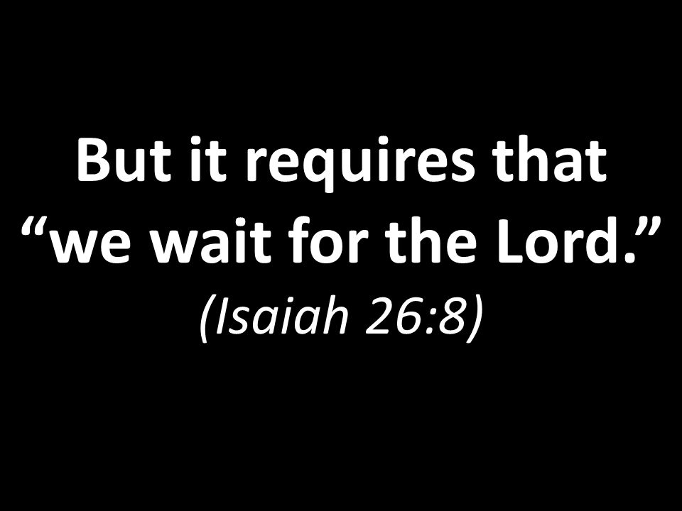 But it requires that we wait for the Lord. (Isaiah 26:8)
