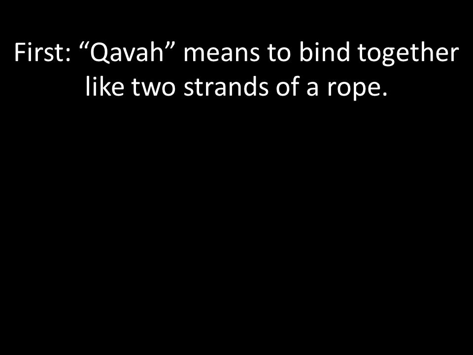 First: Qavah means to bind together like two strands of a rope.