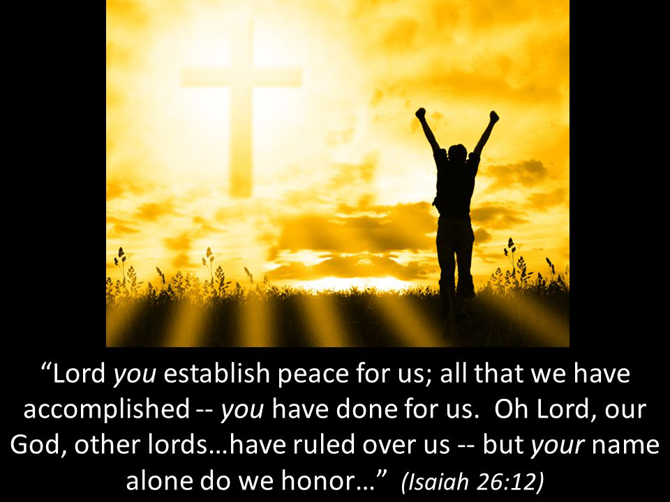 Lord you establish peace for us; all that we have accomplished -- you have done for us.