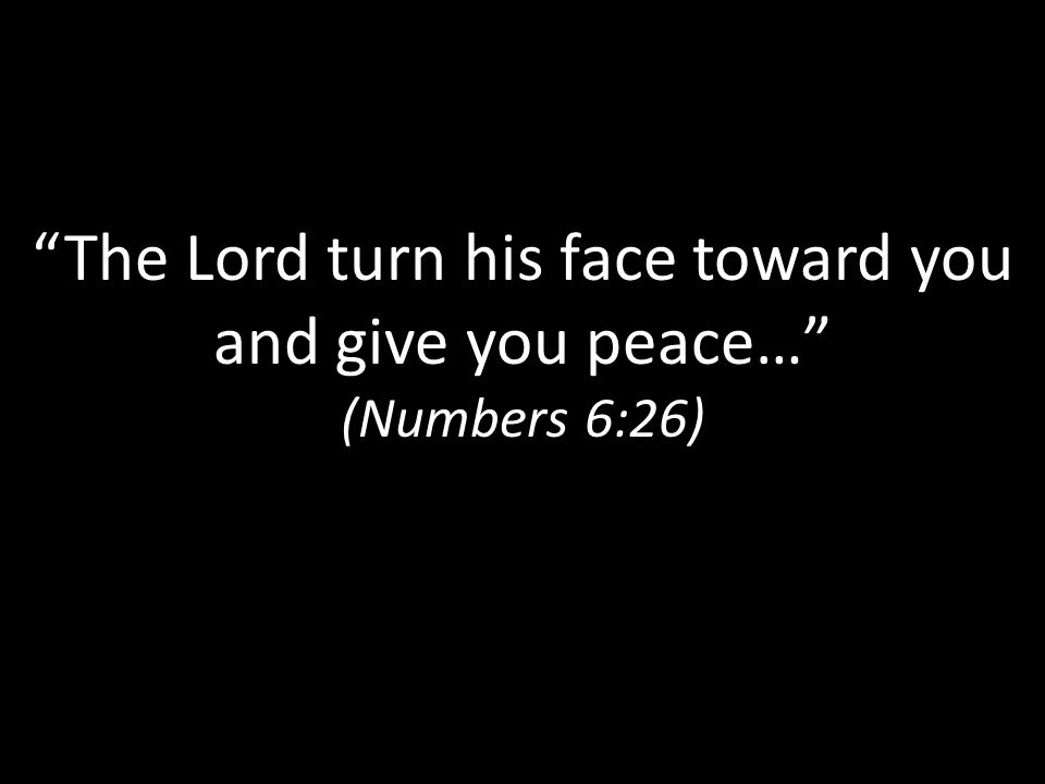 The Lord turn his face toward you and give you peace… (Numbers 6:26)